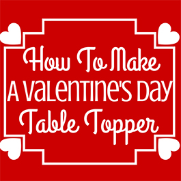 How to Make a Valentine's Day Table Topper